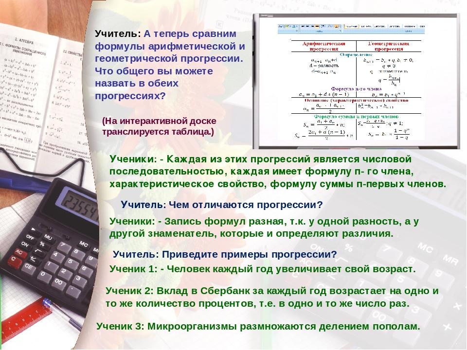 Учитель: А теперь сравним формулы арифметической и геометрической прогрессии....