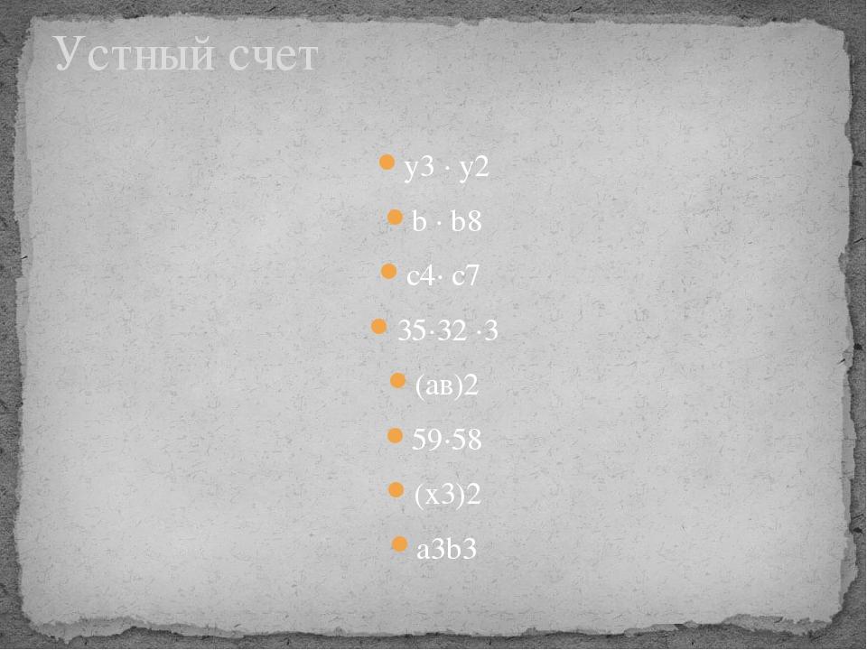 у3 · у2 b ∙ b8 c4∙ c7 35∙32 ∙3 (ав)2 59∙58 (x3)2 а3b3 Устный счет