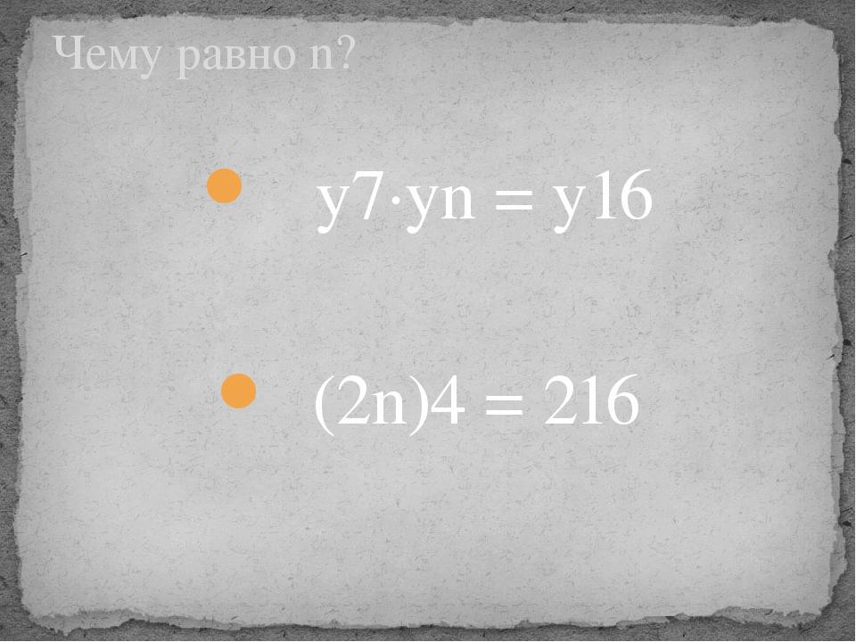 y7∙уn = y16 (2n)4 = 216 Чему равно n?