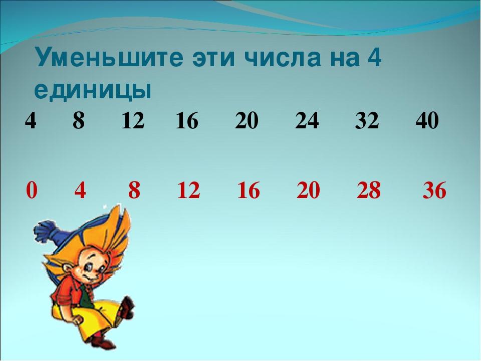 Уменьшите эти числа на 4 единицы 4 8 12 16 20 24 32 40 0 4 8 12 16 20 28 36