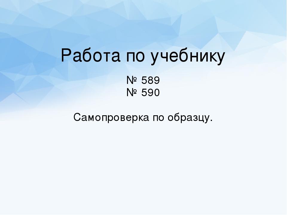 Работа по учебнику № 589 № 590 Самопроверка по образцу.