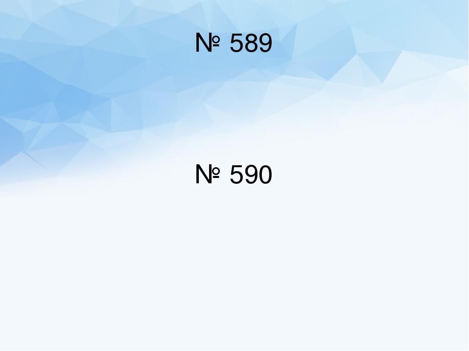 № 589 № 590