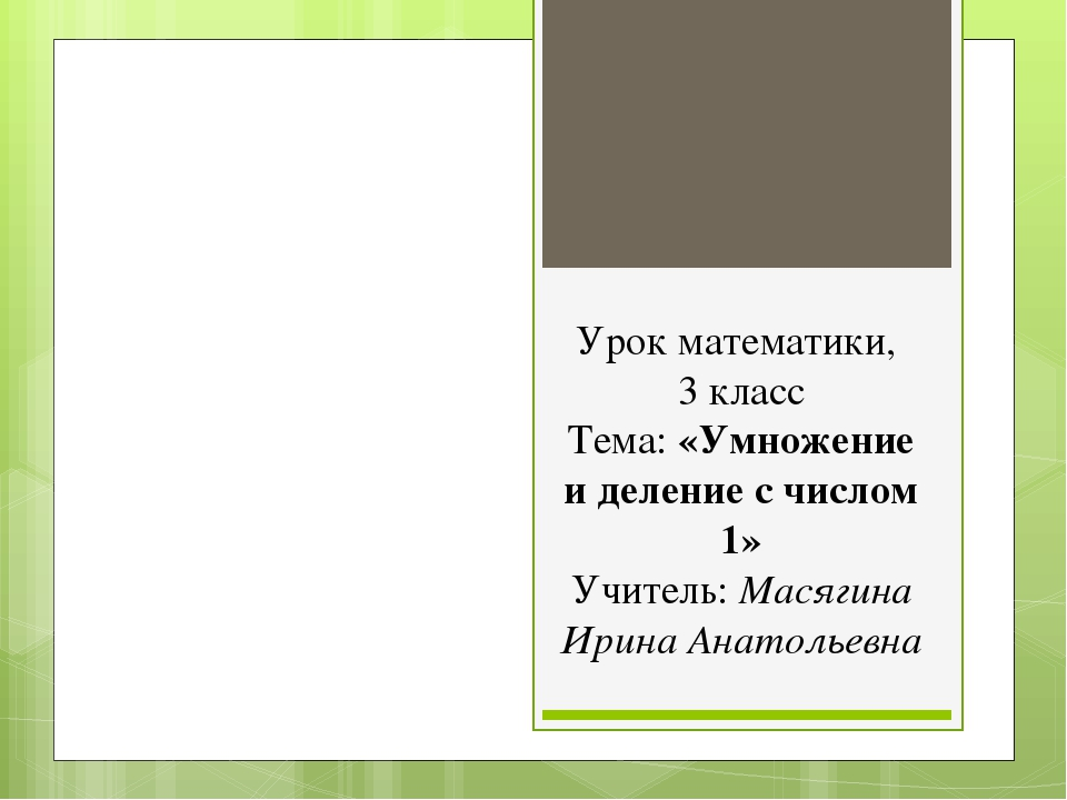 Урок математики, 3 класс Тема: «Умножение и деление с числом 1» Учитель: Мася...