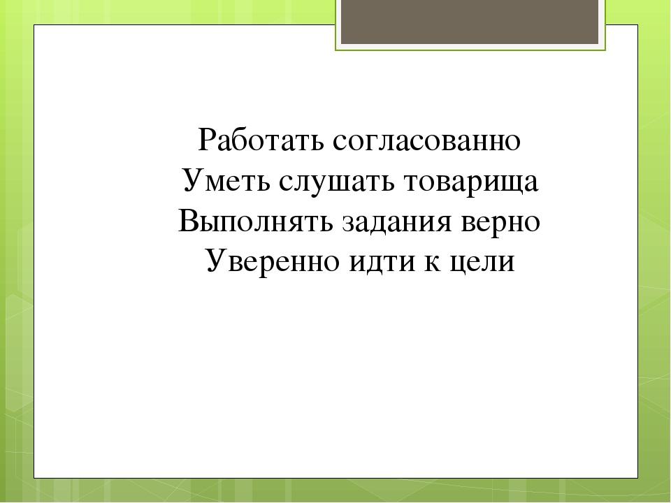 Работать согласованно Уметь слушать товарища Выполнять задания верно Уверенно...