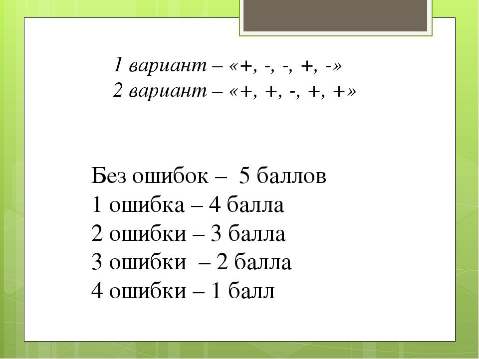 1 вариант – «+, -, -, +, -» 2 вариант – «+, +, -, +, +» Без ошибок – 5 баллов...
