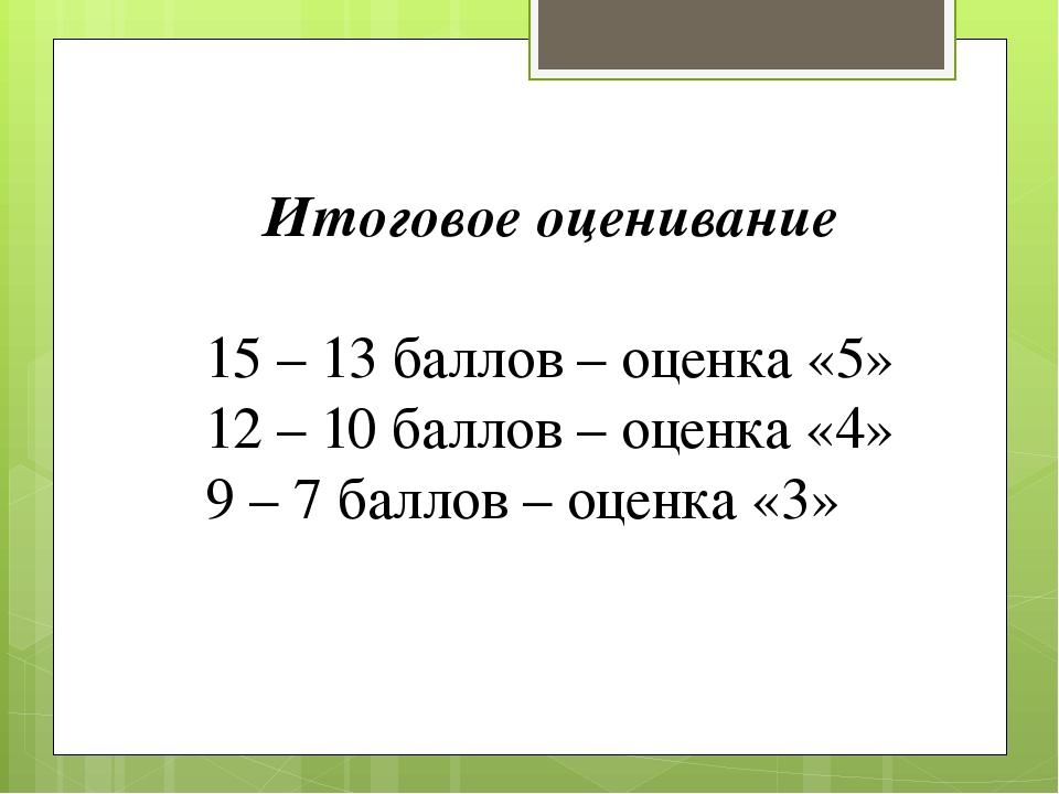 Итоговое оценивание 15 – 13 баллов – оценка «5» 12 – 10 баллов – оценка «4» 9...
