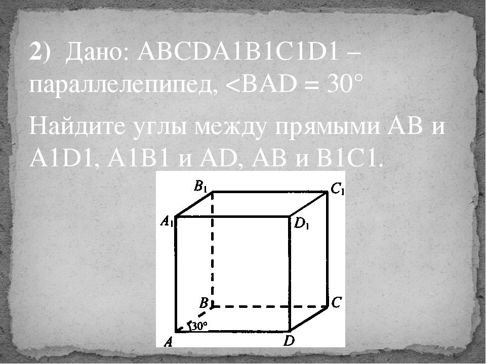 2) Дано: ABCDA1B1C1D1 – параллелепипед,