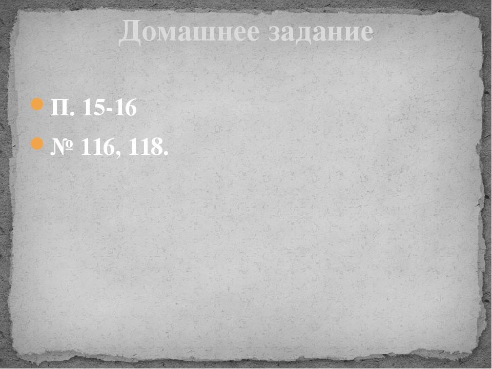 П. 15-16 № 116, 118. Домашнее задание