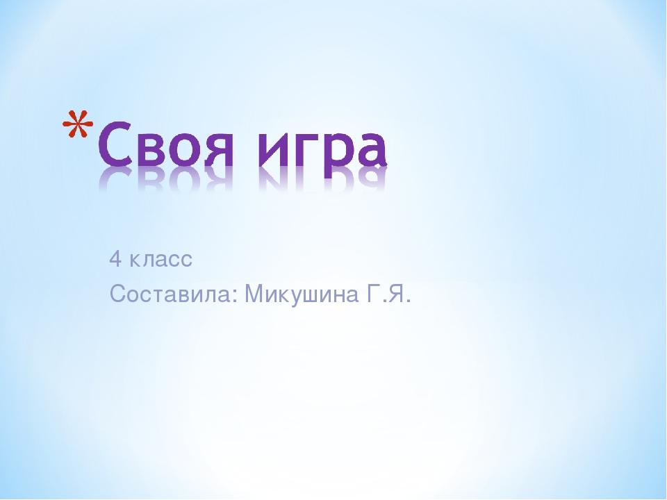 4 класс Составила: Микушина Г.Я.
