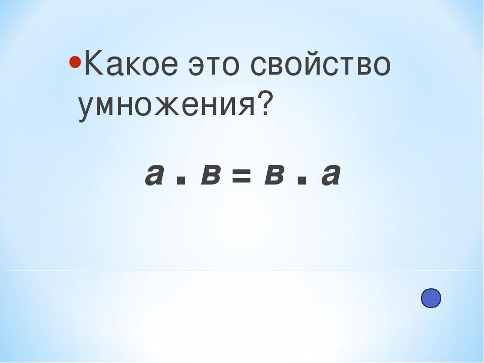 Какое это свойство умножения? а . в = в . а