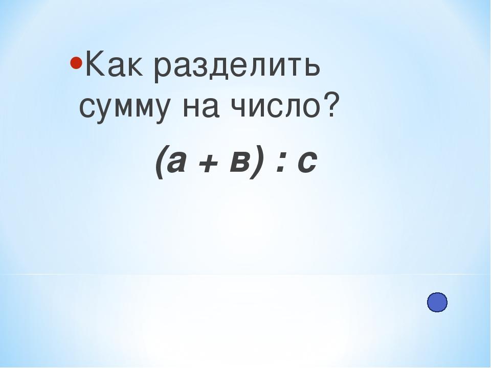 Как разделить сумму на число? (а + в) : с