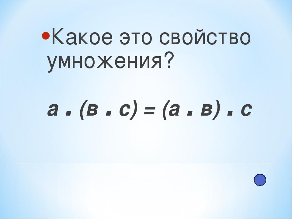 Какое это свойство умножения? а . (в . с) = (а . в) . с