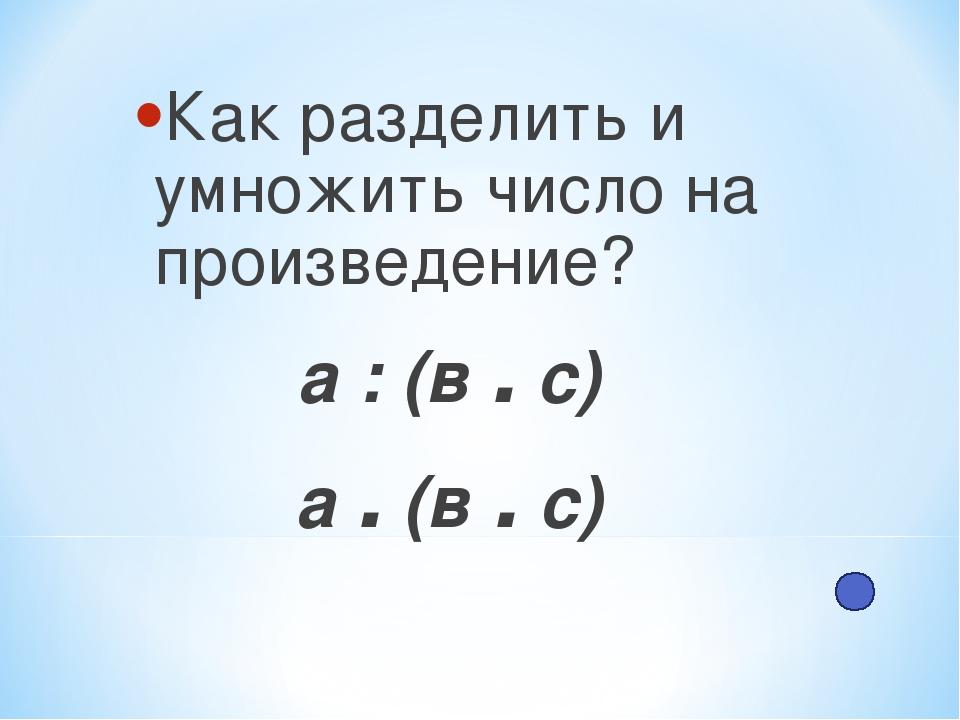 Как разделить и умножить число на произведение? а : (в . с) а . (в . с)