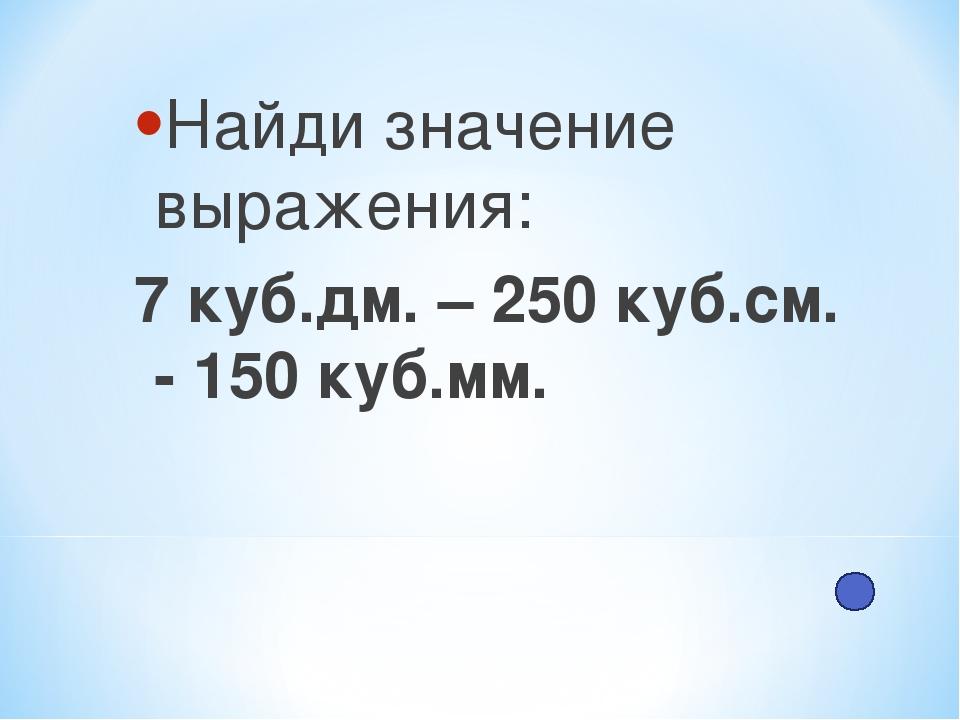 Найди значение выражения: 7 куб.дм. – 250 куб.см. - 150 куб.мм.