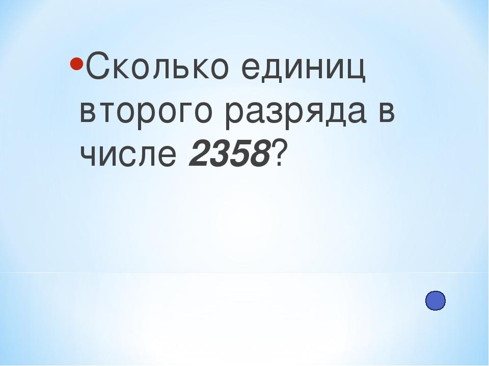 Сколько единиц второго разряда в числе 2358?
