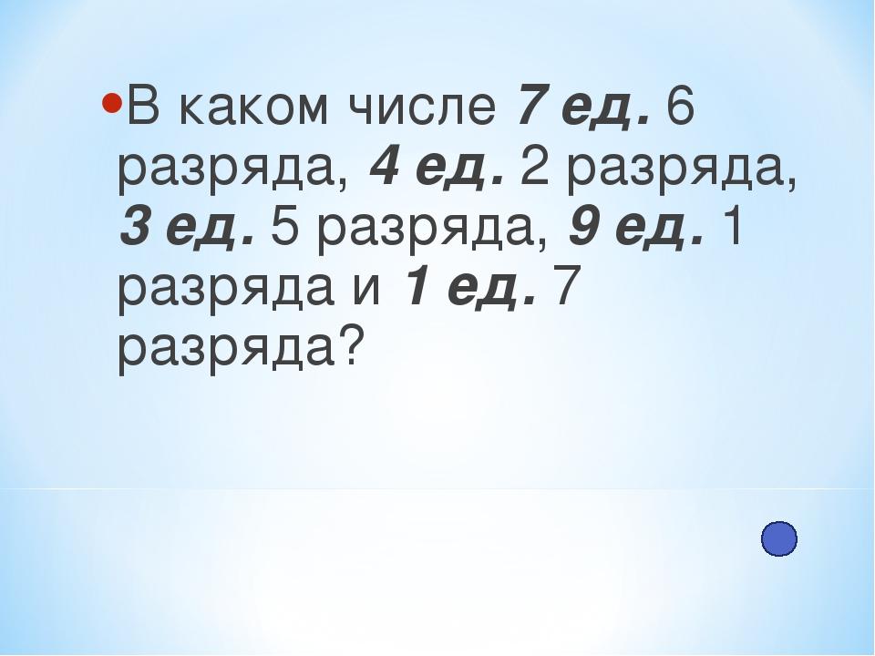 В каком числе 7 ед. 6 разряда, 4 ед. 2 разряда, 3 ед. 5 разряда, 9 ед. 1 разр...