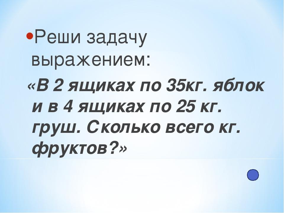 Реши задачу выражением: «В 2 ящиках по 35кг. яблок и в 4 ящиках по 25 кг. гру...