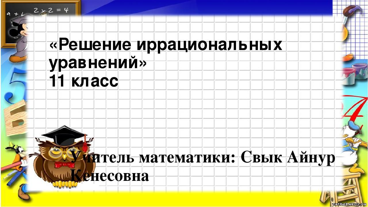 «Решение иррациональных уравнений» 11 класс Учитель математики: Свык Айнур Ке...