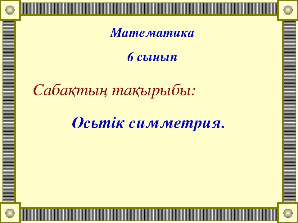Сабақтың тақырыбы: Осьтік симметрия. Математика 6 сынып