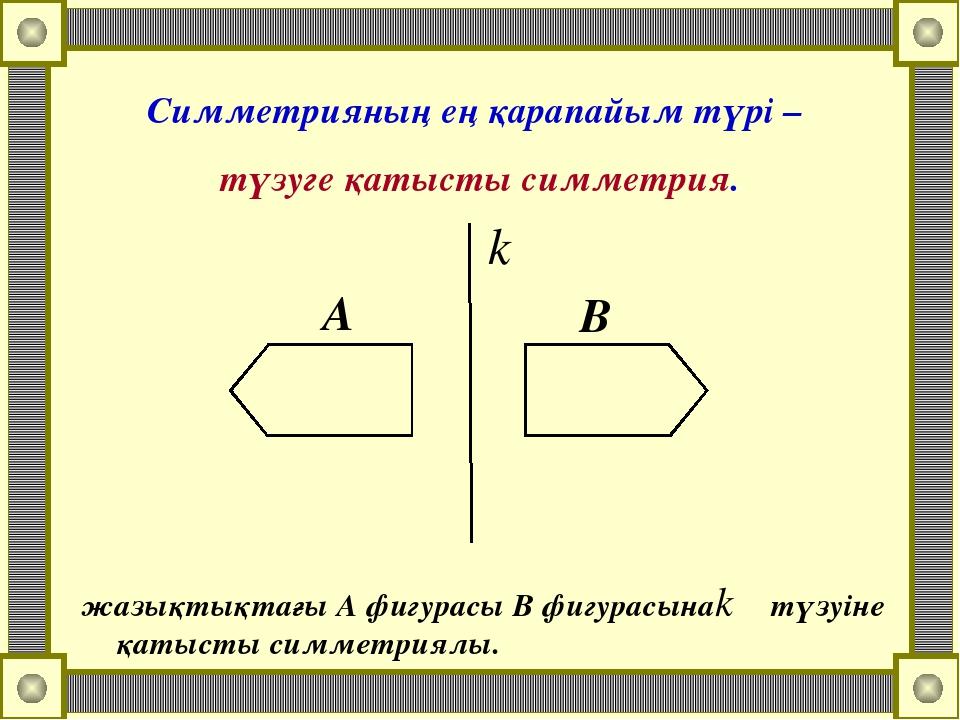 Симметрияның ең қарапайым түрі – түзуге қатысты симметрия. А В жазықтықтағы А...