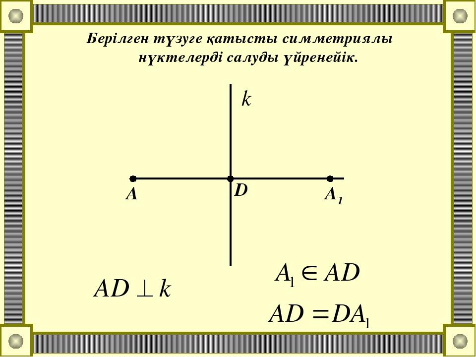 Берілген түзуге қатысты симметриялы нүктелерді салуды үйренейік. А D А1