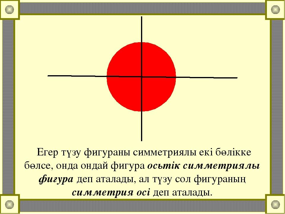 Егер түзу фигураны симметриялы екі бөлікке бөлсе, онда ондай фигура осьтік си...