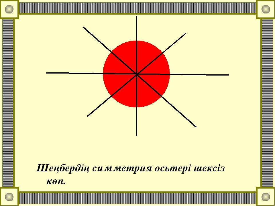 Шеңбердің симметрия осьтері шексіз көп.
