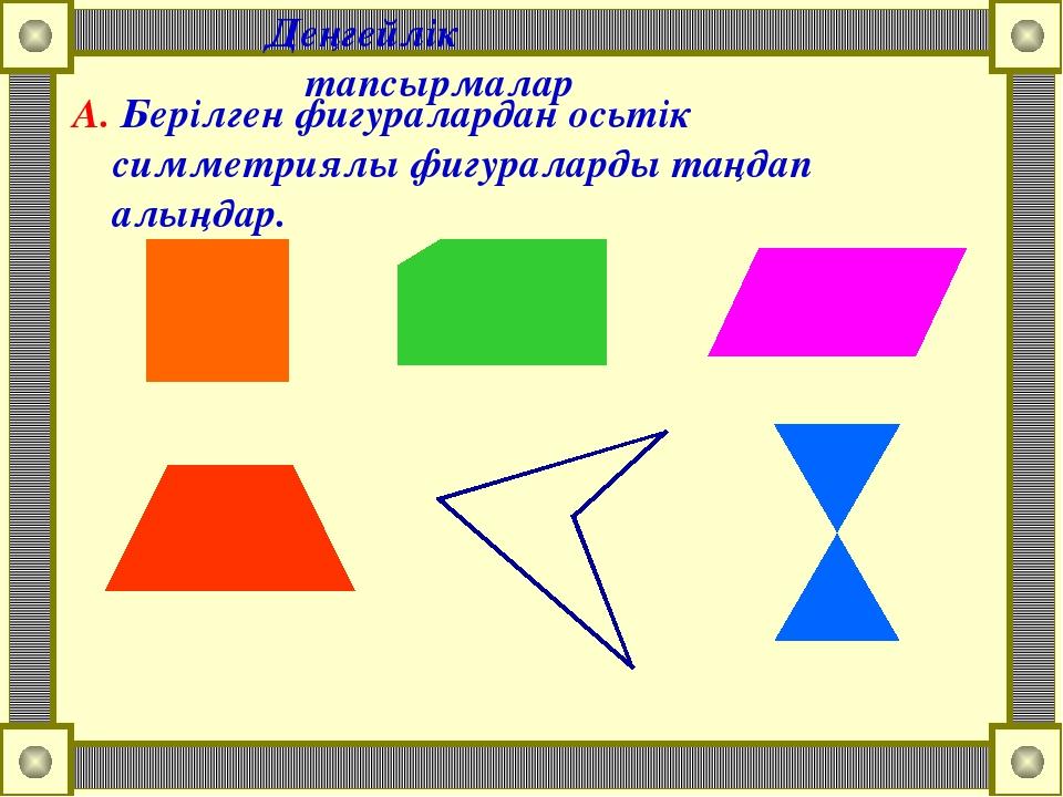Деңгейлік тапсырмалар А. Берілген фигуралардан осьтік симметриялы фигураларды...