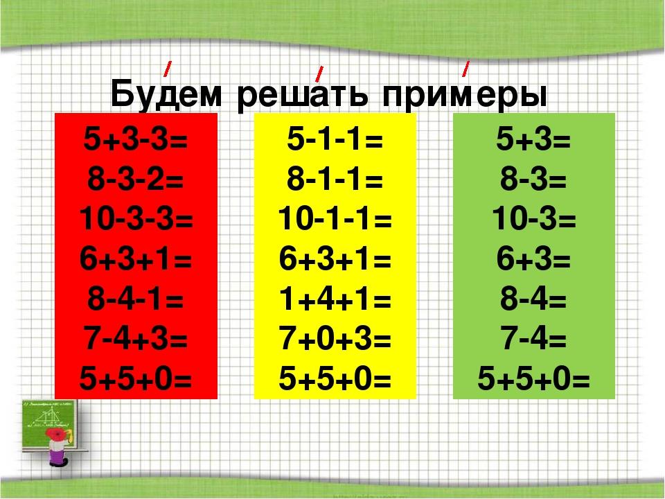 Будем решать примеры 5+3-3= 8-3-2= 10-3-3= 6+3+1= 8-4-1= 7-4+3= 5+5+0= 5-1-1=...