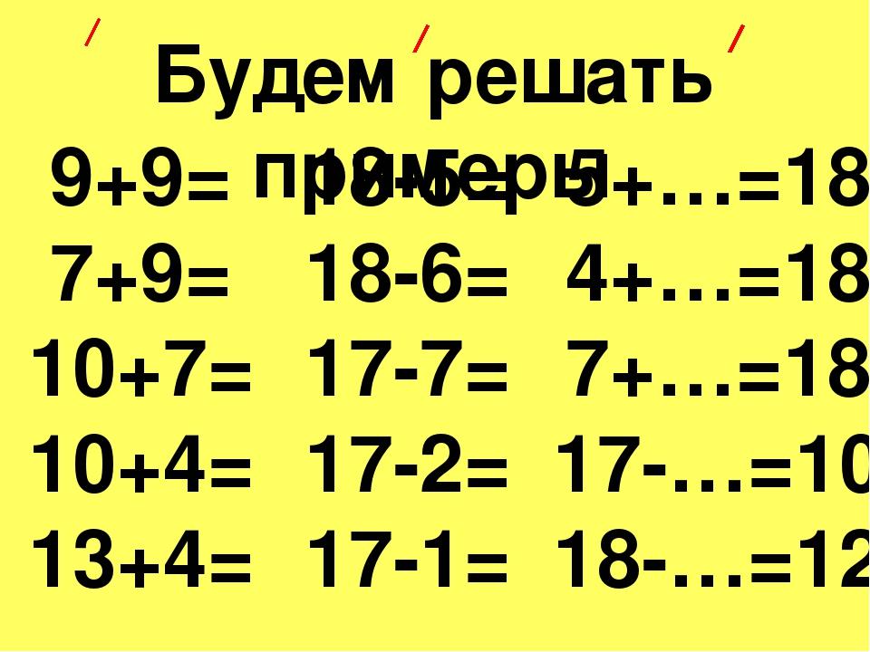 Будем решать примеры 9+9= 7+9= 10+7= 10+4= 13+4= 18-5= 18-6= 17-7= 17-2= 17-1...