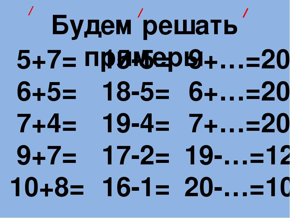 Будем решать примеры 5+7= 6+5= 7+4= 9+7= 10+8= 15-5= 18-5= 19-4= 17-2= 16-1=...