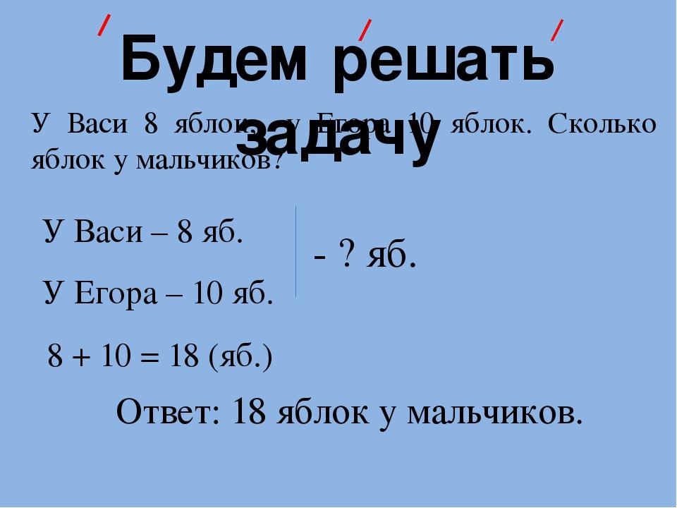 Будем решать задачу У Васи 8 яблок, у Егора 10 яблок. Сколько яблок у мальчик...