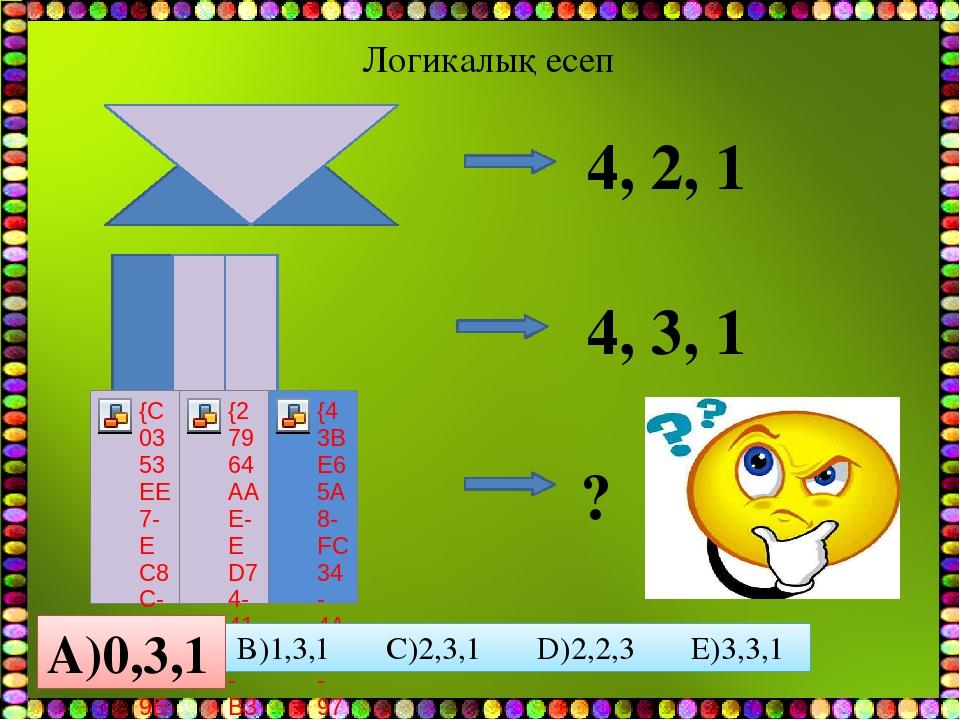 Логикалық есеп 4, 2, 1 4, 3, 1 ? A)0,3,1 B)1,3,1 C)2,3,1 D)2,2,3 E)3,3,1 A)0,3,1