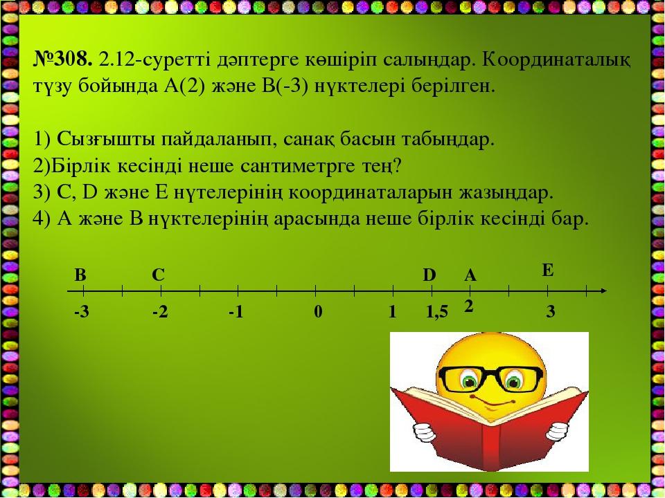 №308. 2.12-суретті дәптерге көшіріп салыңдар. Координаталық түзу бойында А(2)...