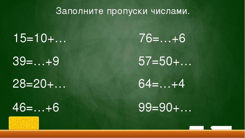 Заполните пропуски числами. 15=10+… 39=…+9 28=20+… 46=…+6 76=…+6 57=50+… 64=…...