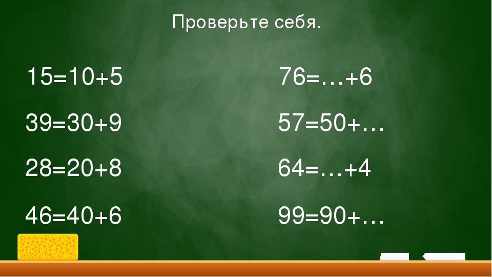 15=10+5 39=30+9 28=20+8 46=40+6 76=…+6 57=50+… 64=…+4 99=90+… Проверьте себя.