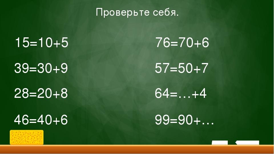 15=10+5 39=30+9 28=20+8 46=40+6 76=70+6 57=50+7 64=…+4 99=90+… Проверьте себя.