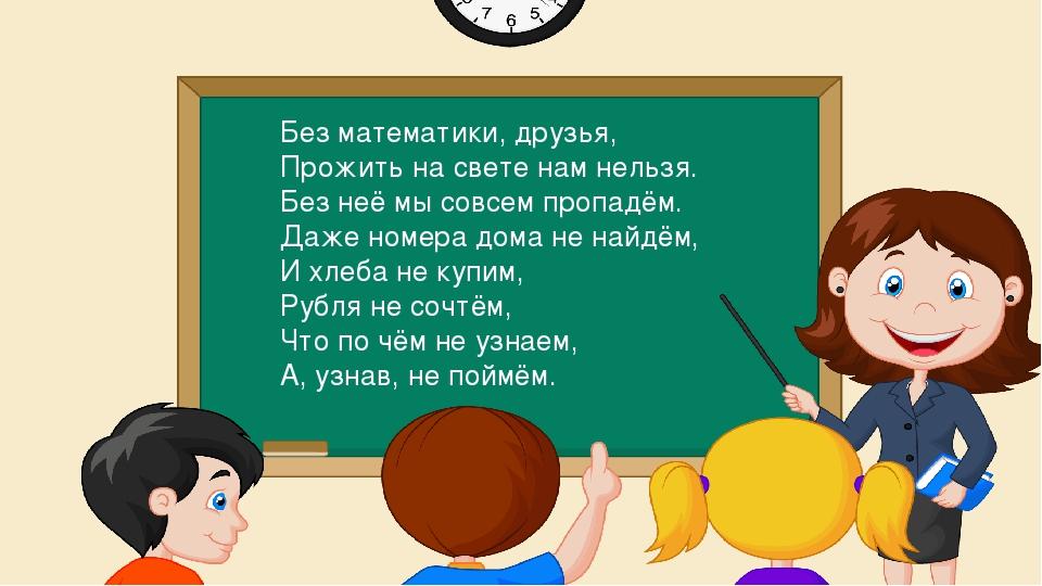 Без математики, друзья, Прожить на свете нам нельзя. Без неё мы совсем пропад...