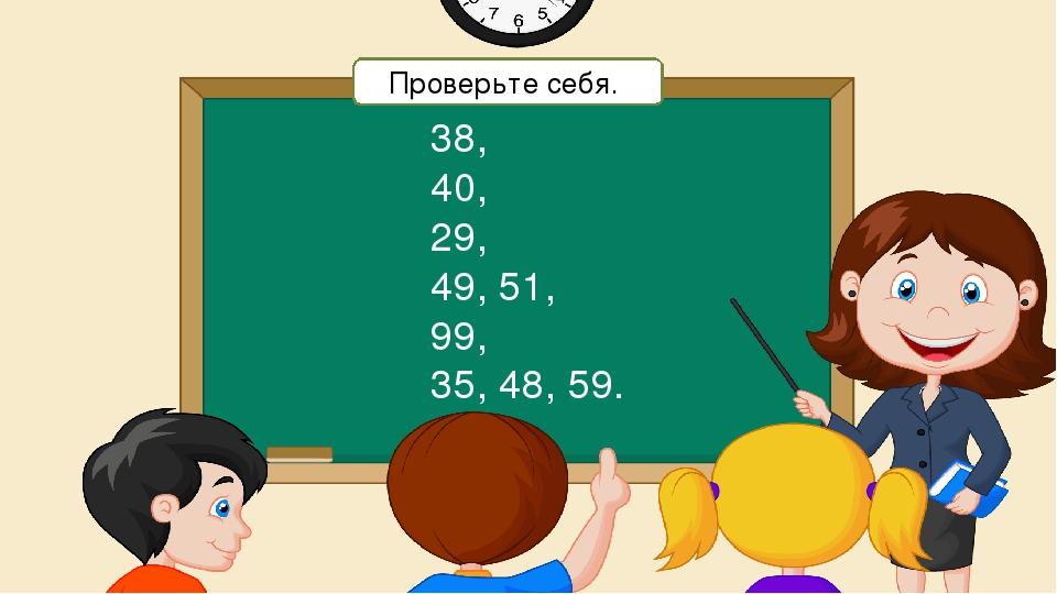 38, 40, 29, 49, 51, 99, 35, 48, 59. Проверьте себя.
