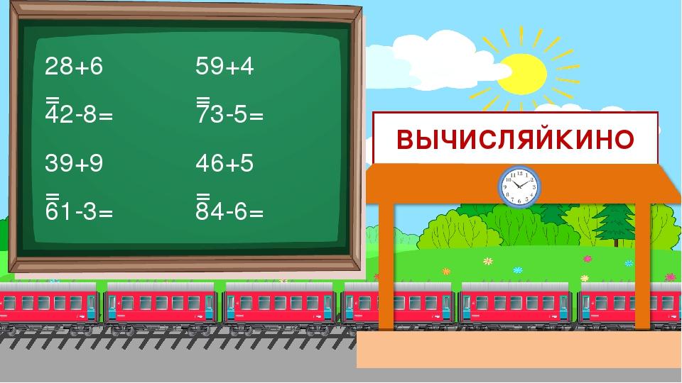 ВЫЧИСЛЯЙКИНО 28+6= 42-8= 39+9= 61-3= 59+4= 73-5= 46+5= 84-6=