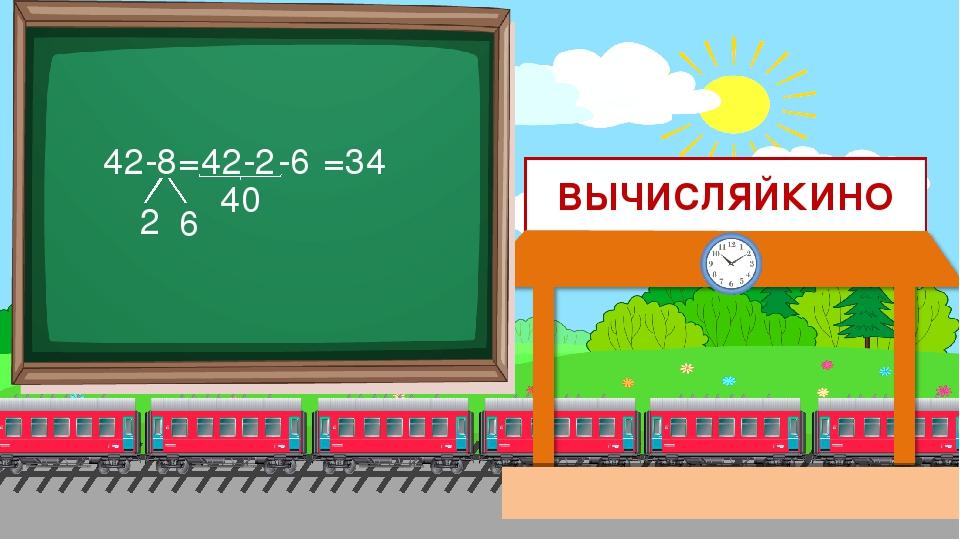 ВЫЧИСЛЯЙКИНО 42-8= 2 6 42-2 =34 40 -6