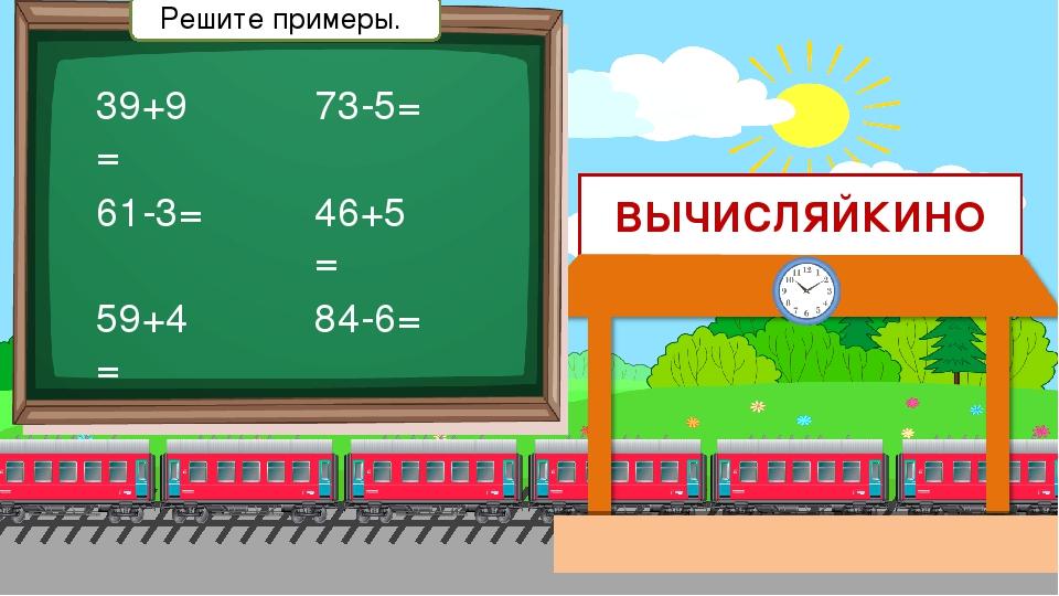 ВЫЧИСЛЯЙКИНО 39+9= 61-3= 59+4= 73-5= 46+5= 84-6= Решите примеры.