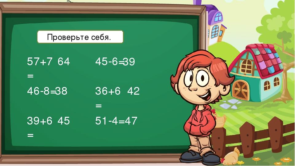 57+7= 46-8= 39+6= 45-6= 36+6= 51-4= 64 38 45 39 42 47 Проверьте себя.