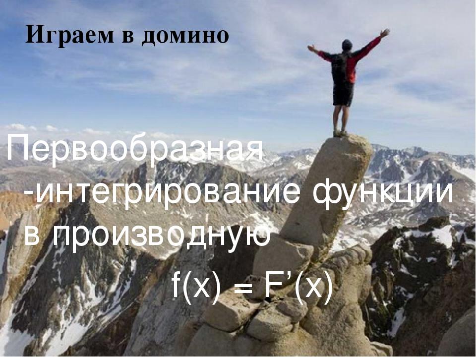Первообразная -интегрирование функции в производную f(x) = F'(x) Играем в домино