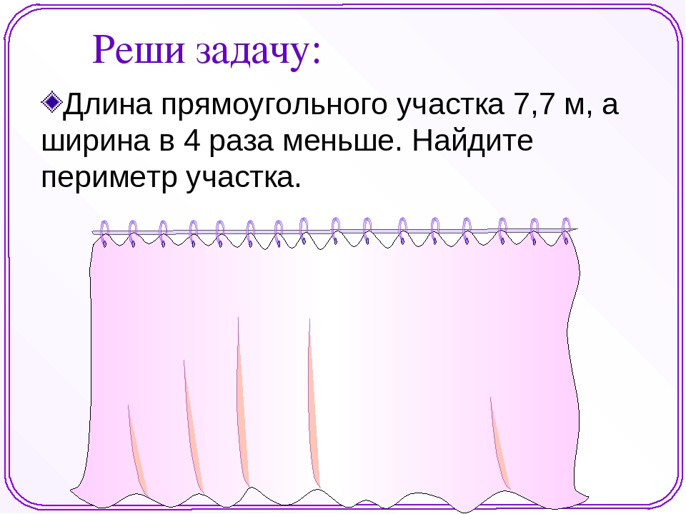 Длина прямоугольного участка 7,7 м, а ширина в 4 раза меньше. Найдите перимет...