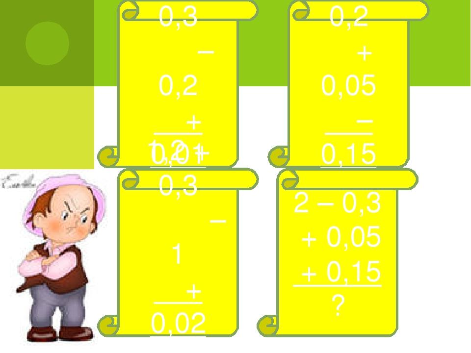0,4 + 0,3 – 0,2 + 0,01 ? 0,8 – 0,2 + 0,05 – 0,15 ? 2 – 0,3 + 0,05 + 0,15 ? 1,...