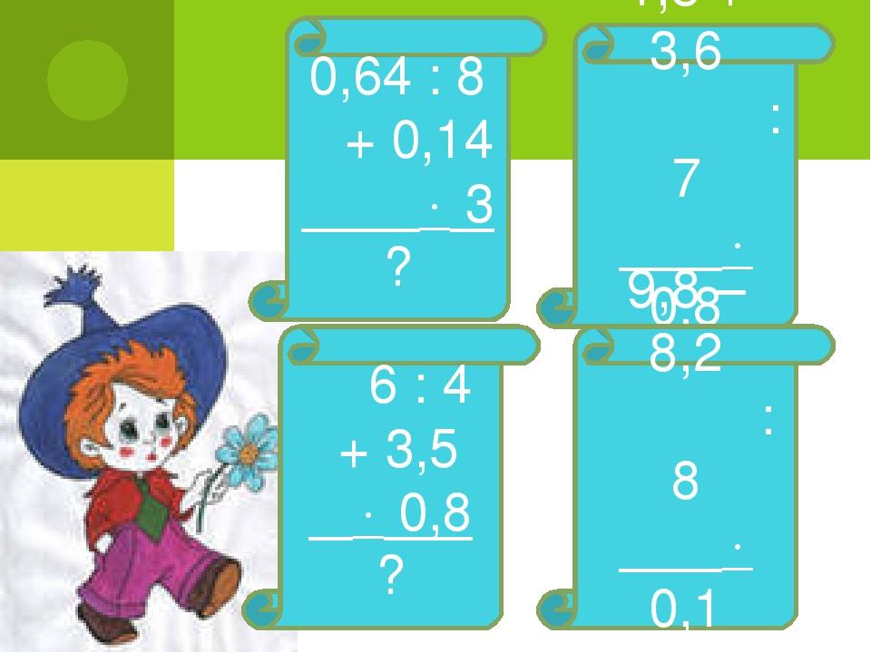 0,64 : 8 + 0,14  3 ? 1,3 + 3,6 : 7  0,8 ? 6 : 4 + 3,5  0,8 ? 9,8 – 8,2 : 8...