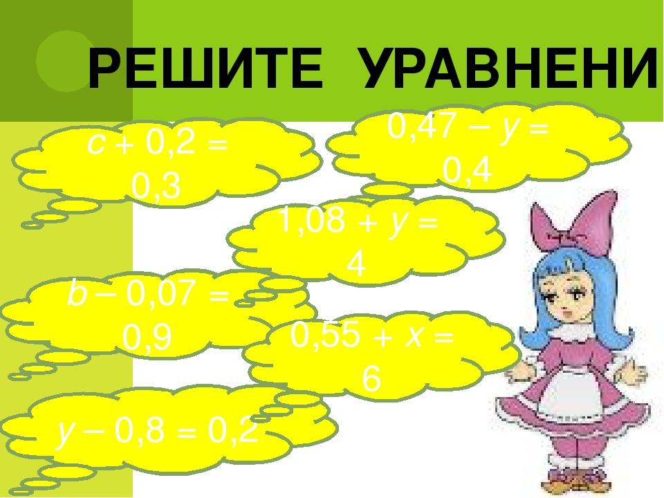 РЕШИТЕ УРАВНЕНИЕ с + 0,2 = 0,3 0,47 – у = 0,4 b – 0,07 = 0,9 1,08 + у = 4 у –...