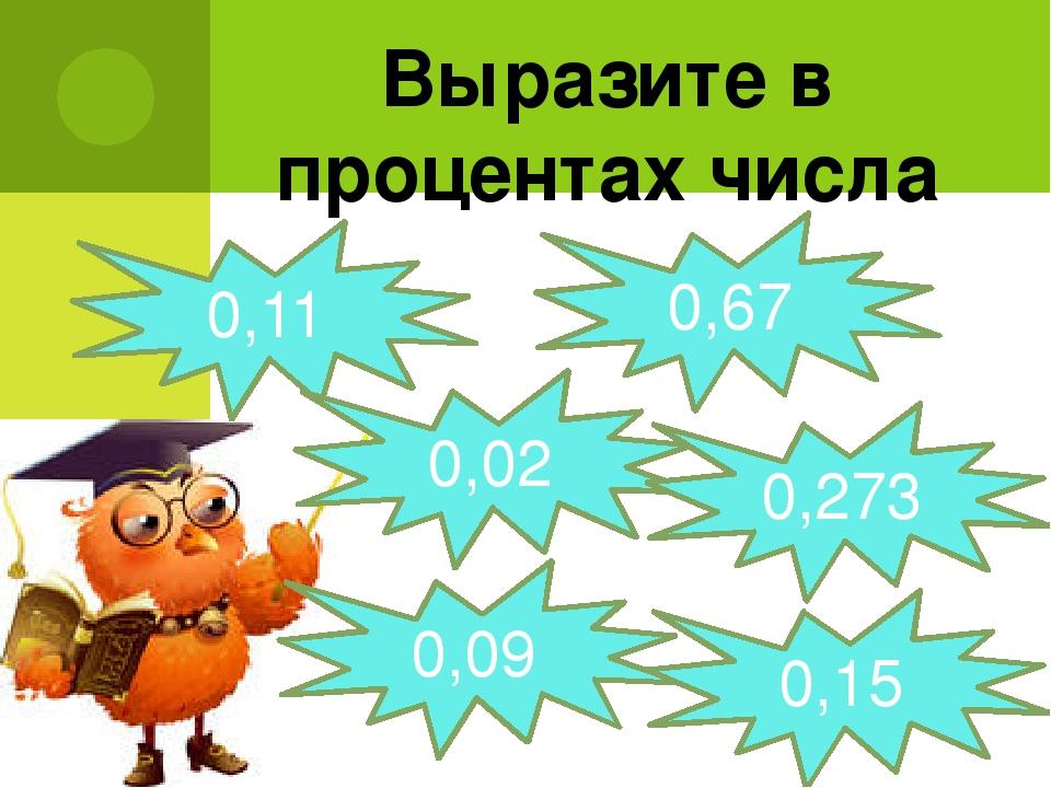 Выразите в процентах числа 0,11 0,67 0,02 0,273 0,09 0,15