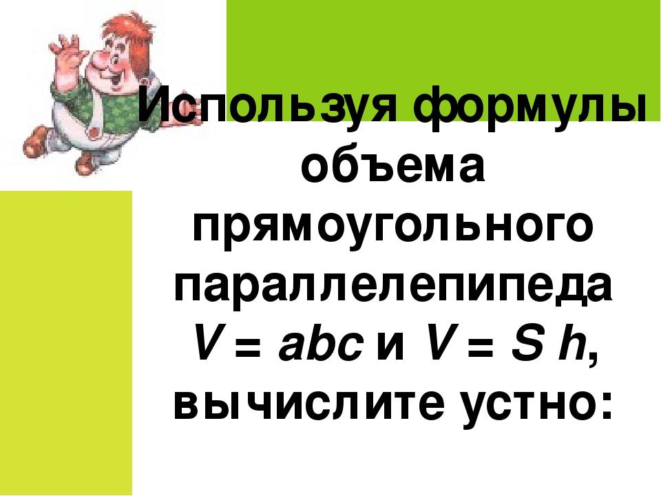 Используя формулы объема прямоугольного параллелепипеда V = abc и V = Sh, вы...